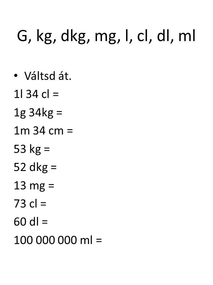 G, kg, dkg, mg, l, cl, dl, ml Váltsd át. 1l 34 cl = 1g 34kg =