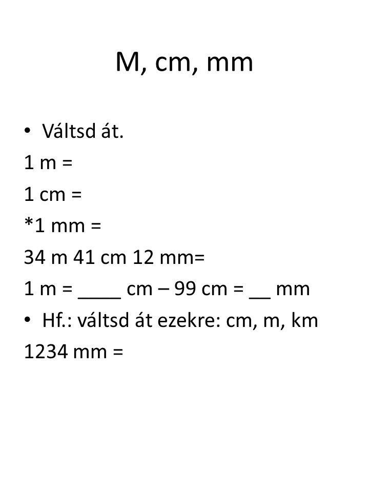 M, cm, mm Váltsd át. 1 m = 1 cm = *1 mm = 34 m 41 cm 12 mm=