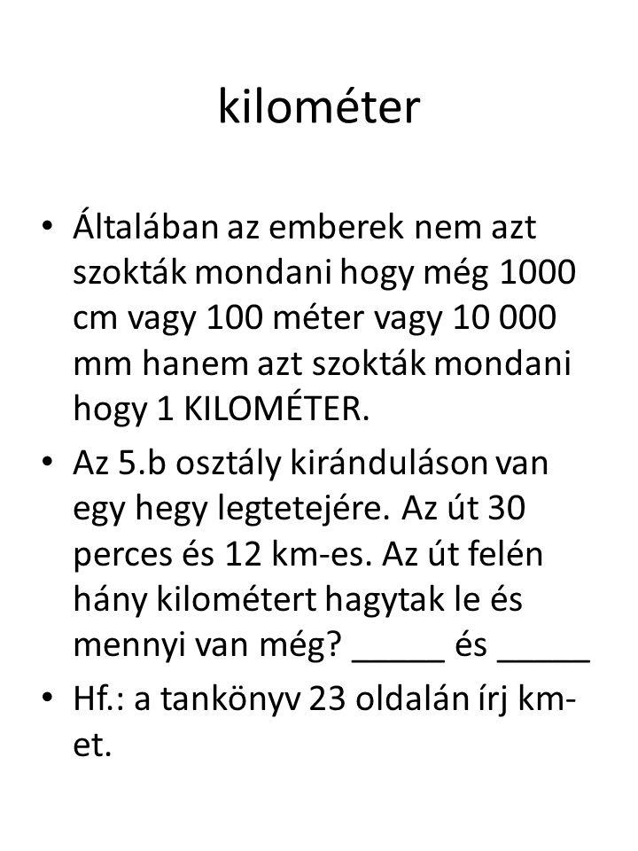 kilométer Általában az emberek nem azt szokták mondani hogy még 1000 cm vagy 100 méter vagy 10 000 mm hanem azt szokták mondani hogy 1 KILOMÉTER.