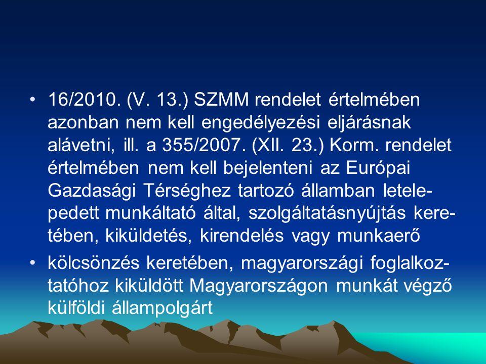 16/2010. (V. 13.) SZMM rendelet értelmében azonban nem kell engedélyezési eljárásnak alávetni, ill. a 355/2007. (XII. 23.) Korm. rendelet értelmében nem kell bejelenteni az Európai Gazdasági Térséghez tartozó államban letele-pedett munkáltató által, szolgáltatásnyújtás kere-tében, kiküldetés, kirendelés vagy munkaerő