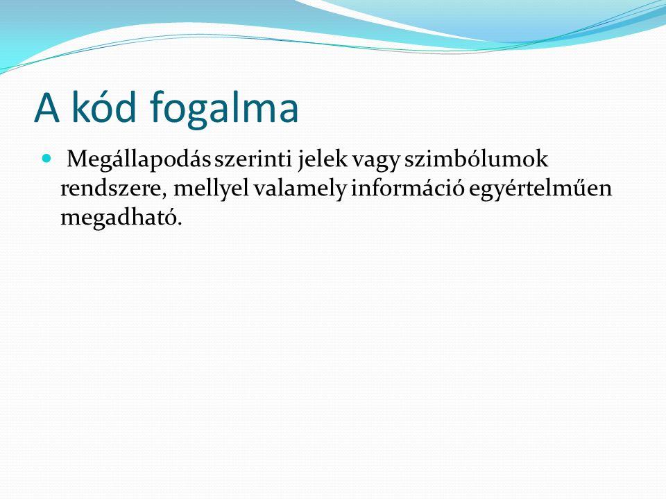 A kód fogalma Megállapodás szerinti jelek vagy szimbólumok rendszere, mellyel valamely információ egyértelműen megadható.