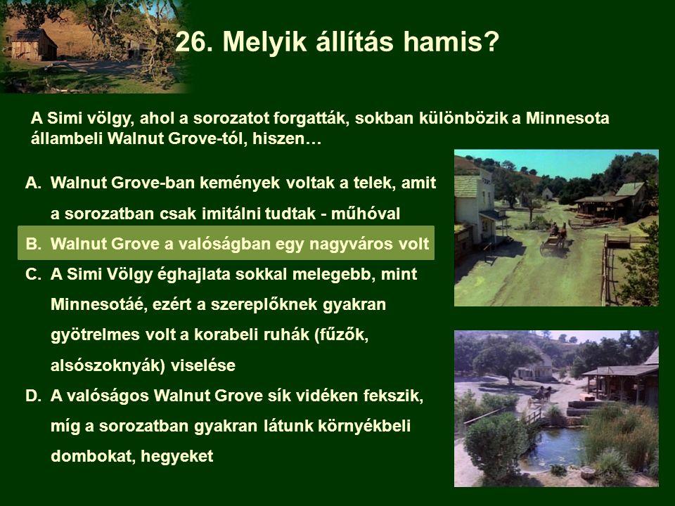 26. Melyik állítás hamis A Simi völgy, ahol a sorozatot forgatták, sokban különbözik a Minnesota állambeli Walnut Grove-tól, hiszen…