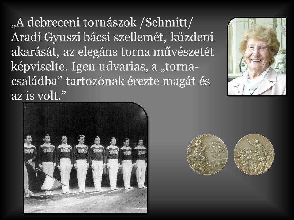 """""""A debreceni tornászok /Schmitt/ Aradi Gyuszi bácsi szellemét, küzdeni akarását, az elegáns torna művészetét képviselte."""