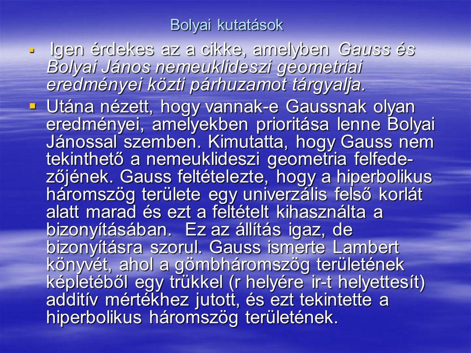 Bolyai kutatások Igen érdekes az a cikke, amelyben Gauss és Bolyai János nemeuklideszi geometriai eredményei közti párhuzamot tárgyalja.