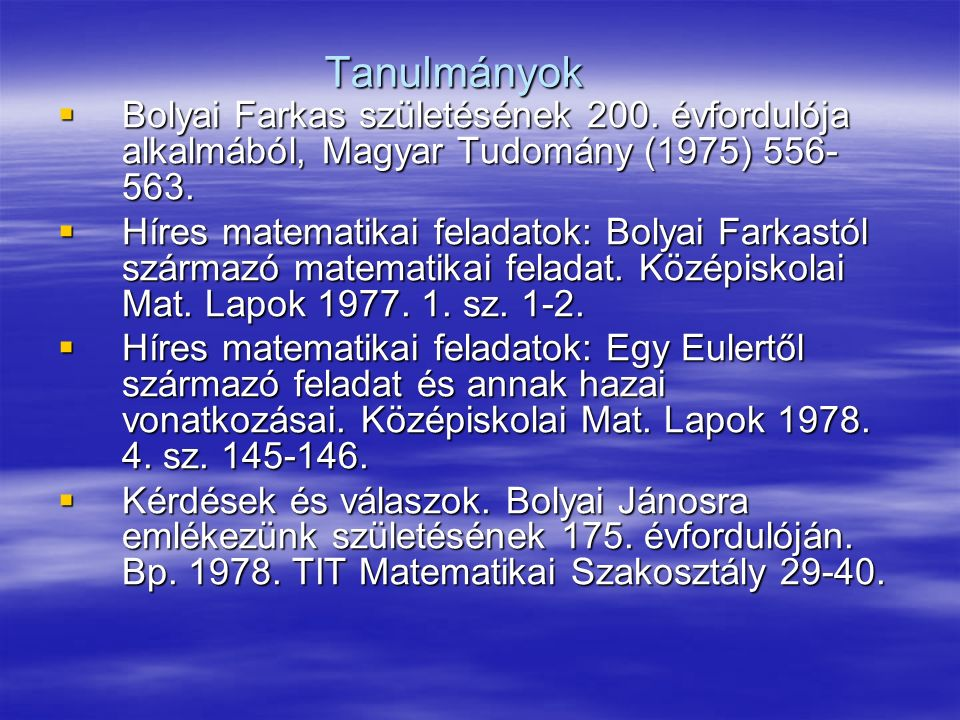 Tanulmányok Bolyai Farkas születésének 200. évfordulója alkalmából, Magyar Tudomány (1975) 556-563.