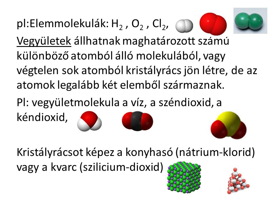 pl:Elemmolekulák: H2 , O2 , Cl2, Vegyületek állhatnak maghatározott számú különböző atomból álló molekulából, vagy végtelen sok atomból kristályrács jön létre, de az atomok legalább két elemből származnak.
