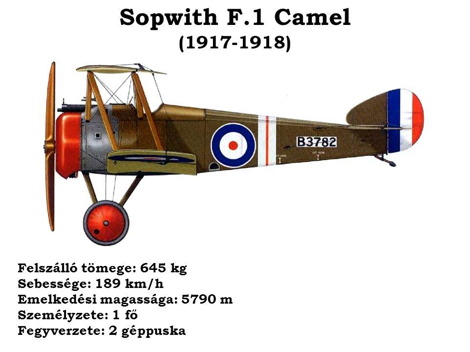 Sopwith F.1 Camel (1917-1918) Felszálló tömege: 645 kg Sebessége: 189 km/h Emelkedési magassága: 5790 m Személyzete: 1 fő Fegyverzete: 2 géppuska.