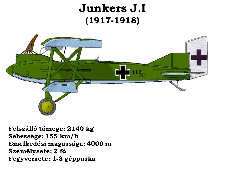 Junkers J.I (1917-1918) Felszálló tömege: 2140 kg Sebessége: 155 km/h Emelkedési magassága: 4000 m Személyzete: 2 fő Fegyverzete: 1-3 géppuska.