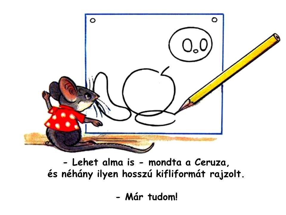- Lehet alma is - mondta a Ceruza, és néhány ilyen hosszú kifliformát rajzolt.