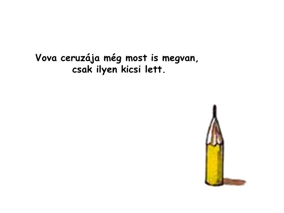 Vova ceruzája még most is megvan, csak ilyen kicsi lett.
