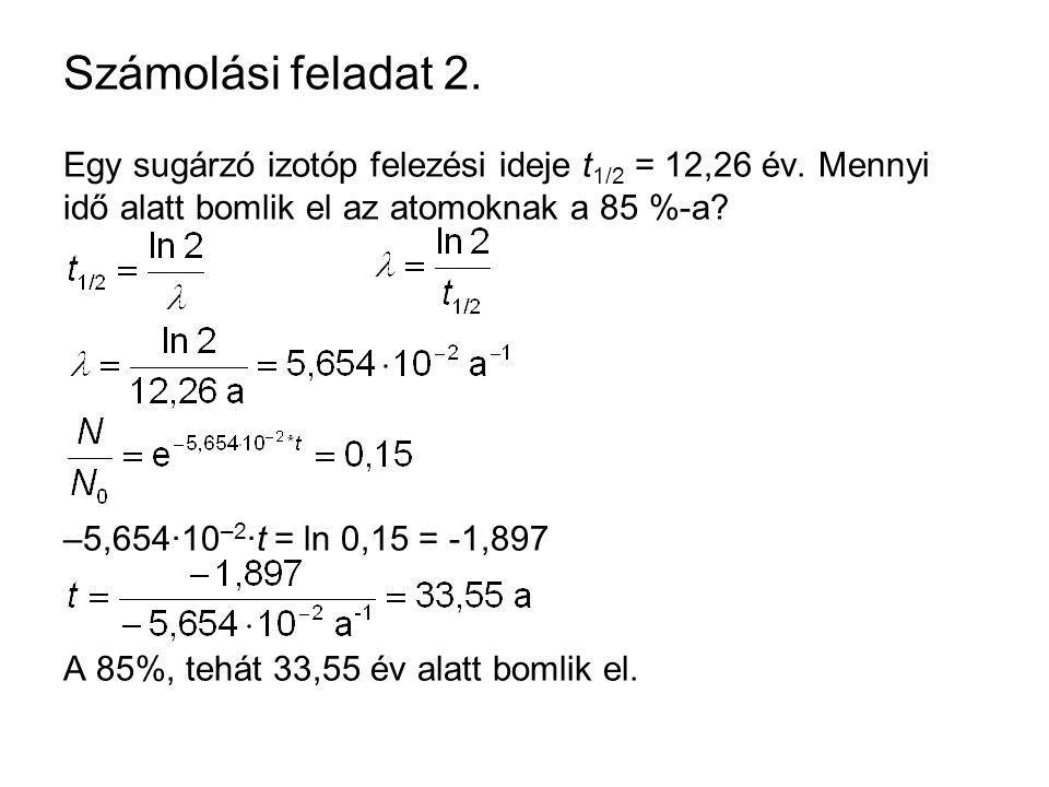 Számolási feladat 2. Egy sugárzó izotóp felezési ideje t1/2 = 12,26 év. Mennyi idő alatt bomlik el az atomoknak a 85 %-a