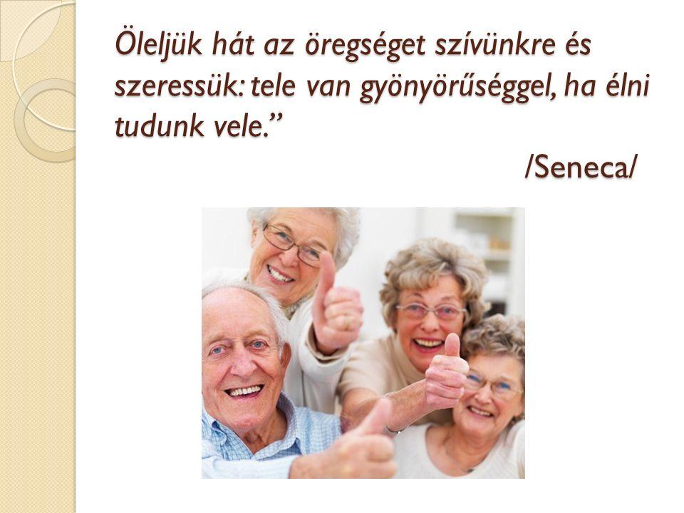 Öleljük hát az öregséget szívünkre és szeressük: tele van gyönyörűséggel, ha élni tudunk vele. /Seneca/