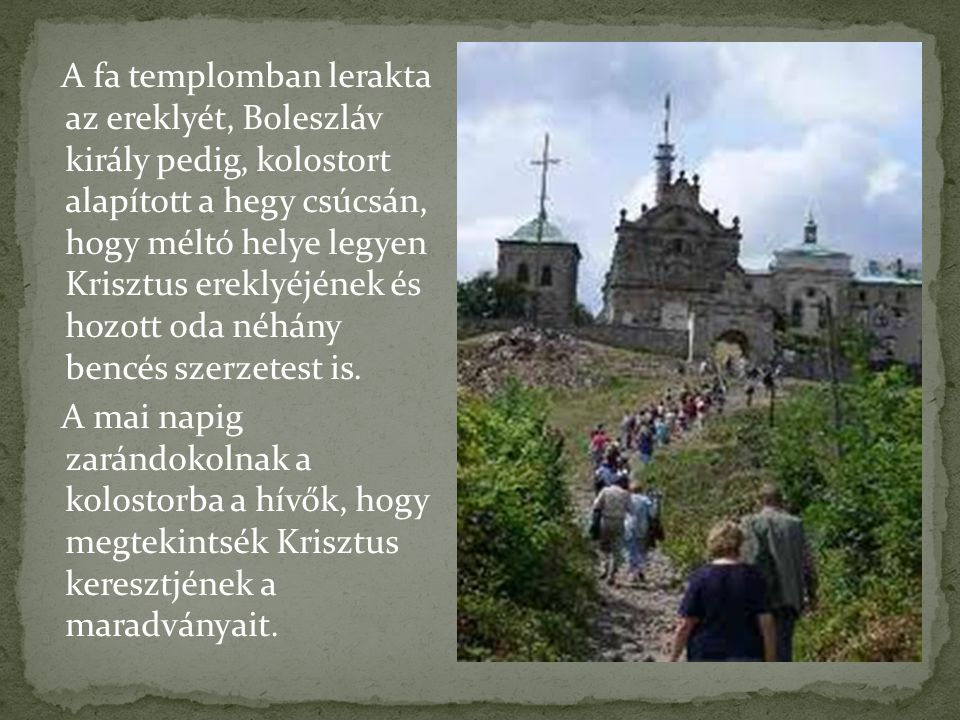 A fa templomban lerakta az ereklyét, Boleszláv király pedig, kolostort alapított a hegy csúcsán, hogy méltó helye legyen Krisztus ereklyéjének és hozott oda néhány bencés szerzetest is.