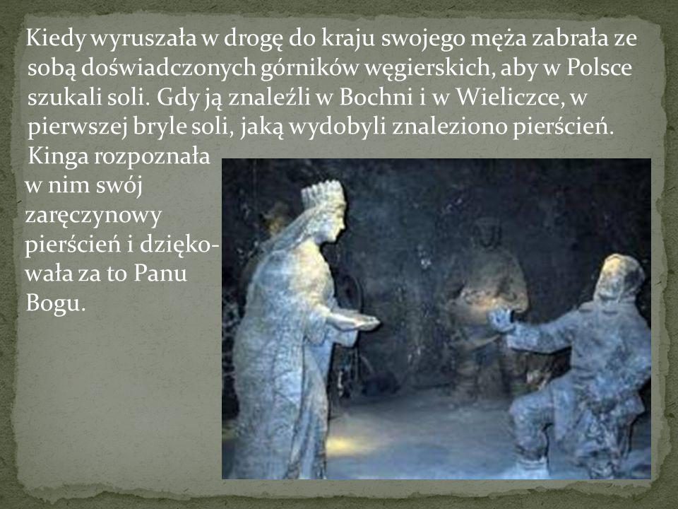 Kiedy wyruszała w drogę do kraju swojego męża zabrała ze sobą doświadczonych górników węgierskich, aby w Polsce szukali soli. Gdy ją znaleźli w Bochni i w Wieliczce, w pierwszej bryle soli, jaką wydobyli znaleziono pierścień. Kinga rozpoznała