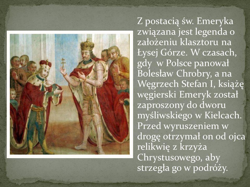 Z postacią św. Emeryka związana jest legenda o założeniu klasztoru na Łysej Górze.