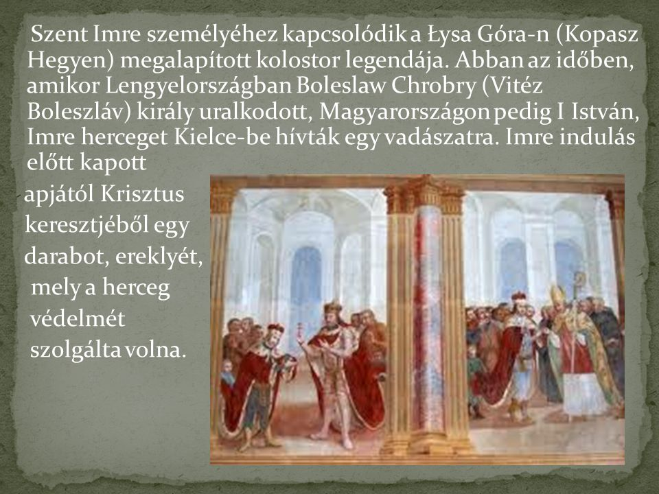 Szent Imre személyéhez kapcsolódik a Łysa Góra-n (Kopasz Hegyen) megalapított kolostor legendája. Abban az időben, amikor Lengyelországban Boleslaw Chrobry (Vitéz Boleszláv) király uralkodott, Magyarországon pedig I István, Imre herceget Kielce-be hívták egy vadászatra. Imre indulás előtt kapott