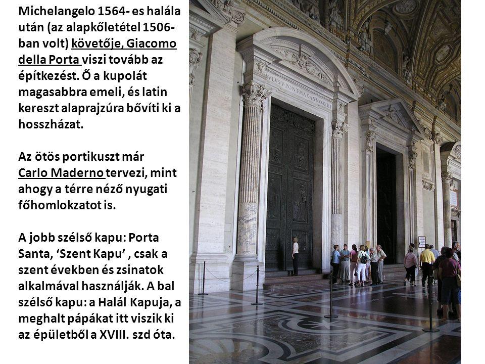 Michelangelo 1564- es halála után (az alapkőletétel 1506- ban volt) követője, Giacomo della Porta viszi tovább az építkezést. Ő a kupolát magasabbra emeli, és latin kereszt alaprajzúra bővíti ki a hosszházat.