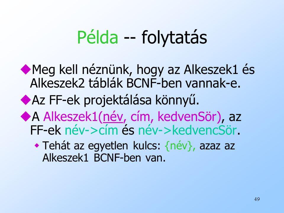 Példa -- folytatás Meg kell néznünk, hogy az Alkeszek1 és Alkeszek2 táblák BCNF-ben vannak-e. Az FF-ek projektálása könnyű.