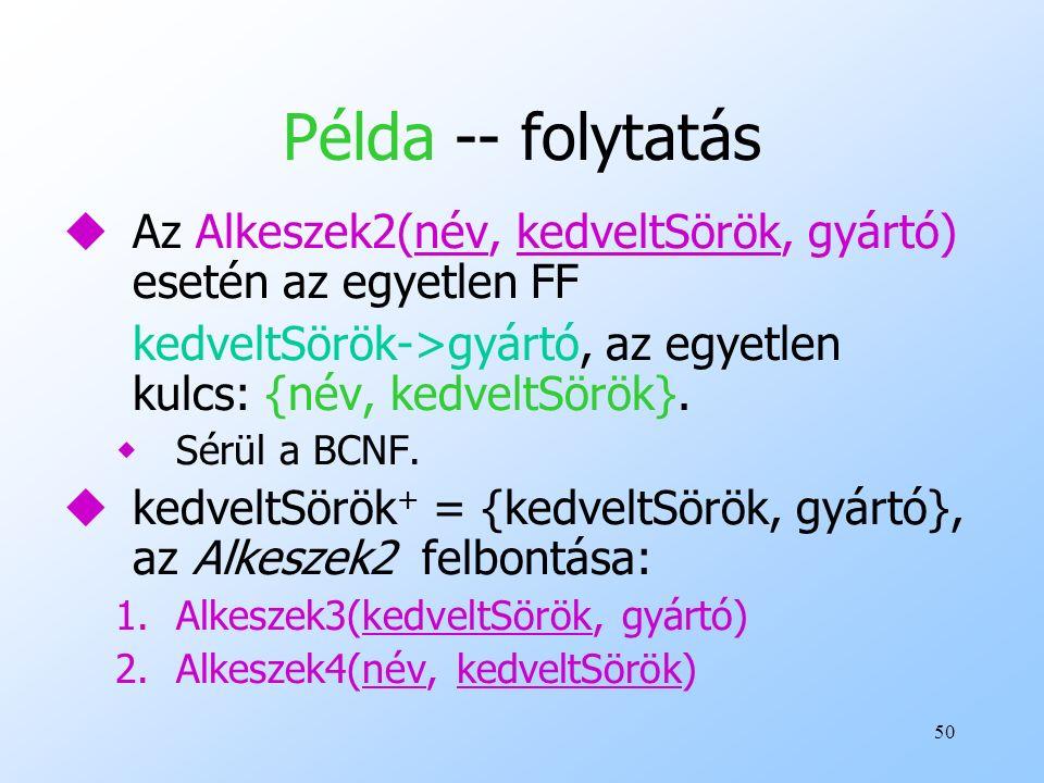 Példa -- folytatás Az Alkeszek2(név, kedveltSörök, gyártó) esetén az egyetlen FF. kedveltSörök->gyártó, az egyetlen kulcs: {név, kedveltSörök}.