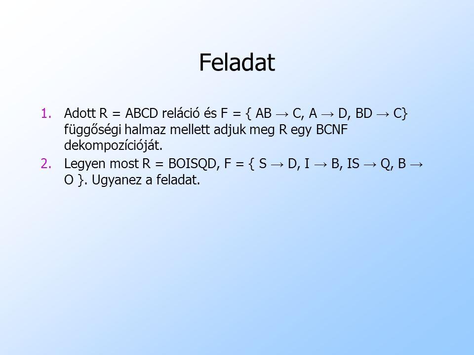 Feladat Adott R = ABCD reláció és F = { AB → C, A → D, BD → C} függőségi halmaz mellett adjuk meg R egy BCNF dekompozícióját.