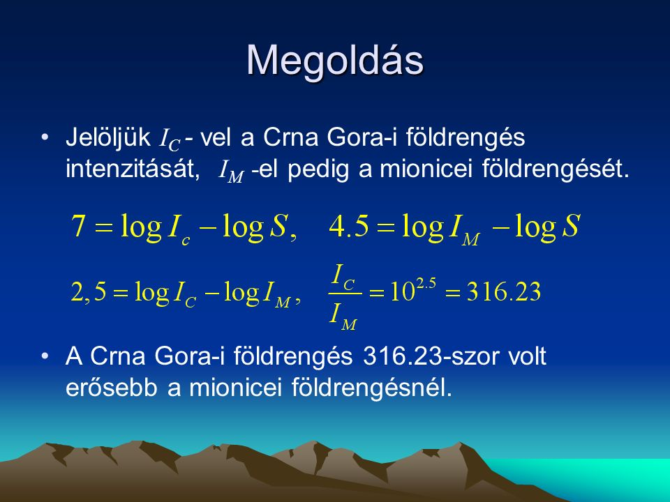 Megoldás Jelöljük IC - vel a Crna Gora-i földrengés intenzitását, IM -el pedig a mionicei földrengését.