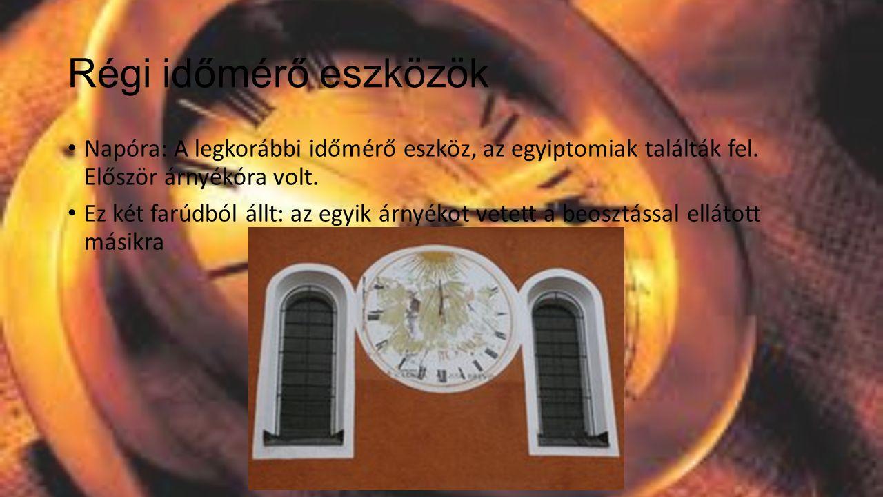 Régi időmérő eszközök Napóra: A legkorábbi időmérő eszköz, az egyiptomiak találták fel. Először árnyékóra volt.