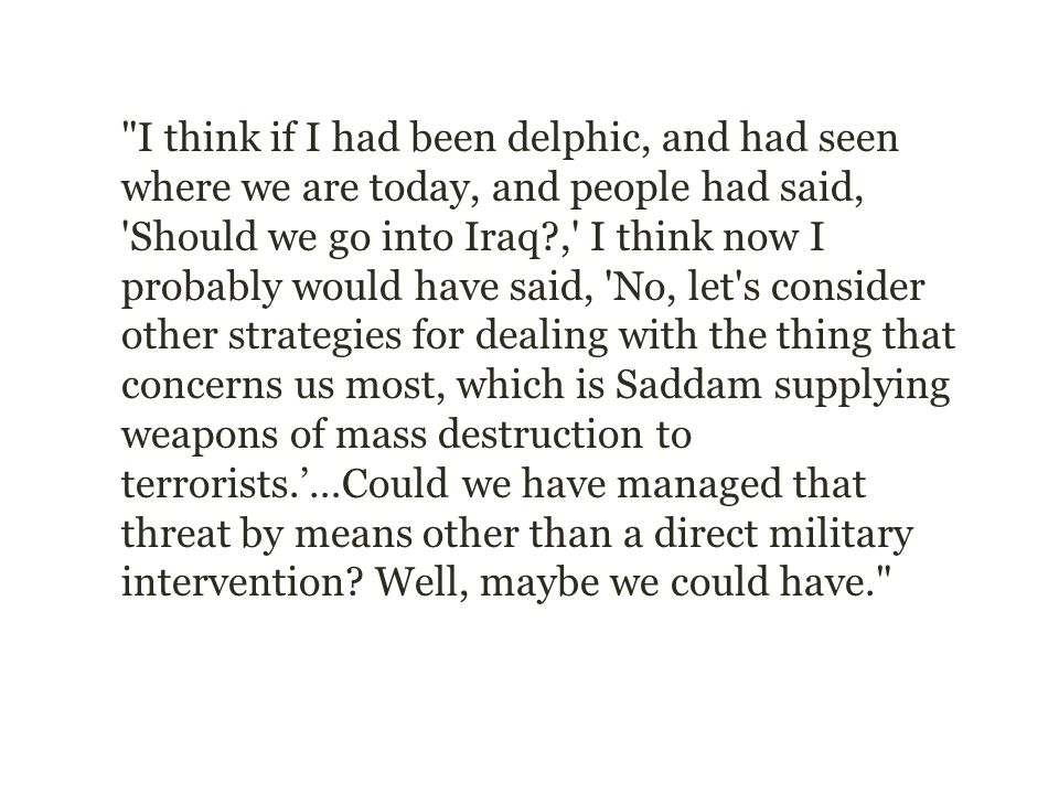 I think if I had been delphic, and had seen where we are today, and people had said, Should we go into Iraq , I think now I probably would have said, No, let s consider other strategies for dealing with the thing that concerns us most, which is Saddam supplying weapons of mass destruction to terrorists.'…Could we have managed that threat by means other than a direct military intervention.