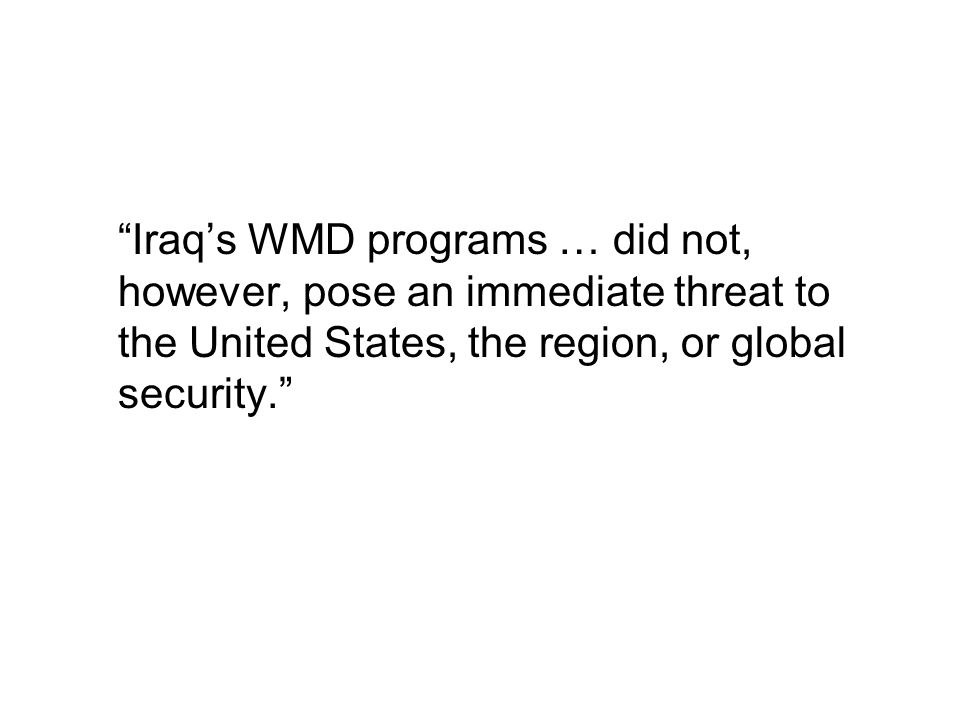 Iraq's WMD programs … did not, however, pose an immediate threat to the United States, the region, or global security.