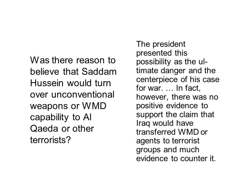 The president presented this possibility as the ul- timate danger and the centerpiece of his case for war. … In fact, however, there was no positive evidence to support the claim that Iraq would have transferred WMD or agents to terrorist groups and much evidence to counter it.