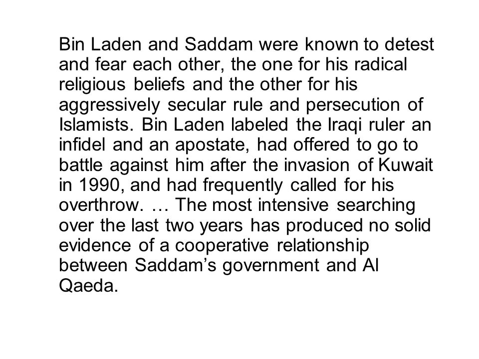 Bin Laden and Saddam were known to detest and fear each other, the one for his radical religious beliefs and the other for his aggressively secular rule and persecution of Islamists.
