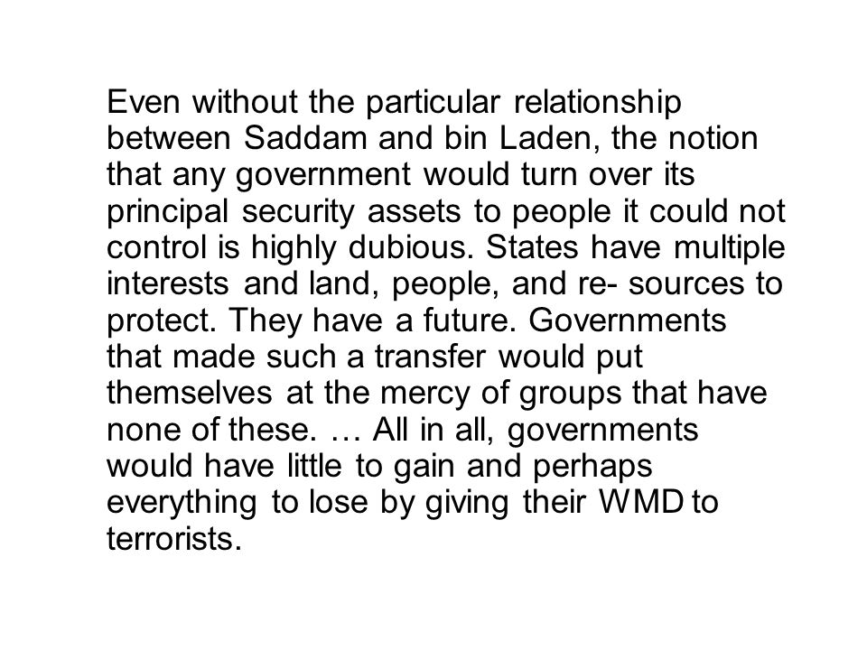 Even without the particular relationship between Saddam and bin Laden, the notion that any government would turn over its principal security assets to people it could not control is highly dubious.