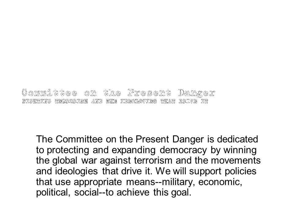 The Committee on the Present Danger is dedicated to protecting and expanding democracy by winning the global war against terrorism and the movements and ideologies that drive it.