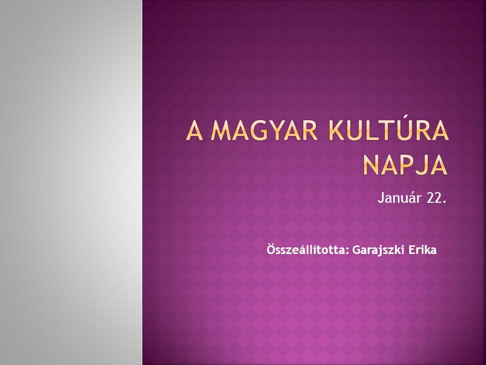 A magyar kultúra napja Január 22. Összeállította: Garajszki Erika