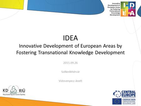IDEA Innovative Development of European Areas by Fostering Transnational Knowledge Development 2011.09.26 Székesfehérvár Vidovenyecz Anett.