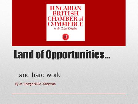 Land of Opportunities… …. and hard work By dr. George NAGY, Chairman.