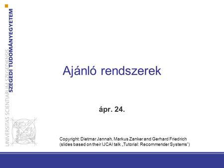 "Ajánló rendszerek ápr. 24. Copyright: Dietmar Jannah, Markus Zanker and Gerhard Friedrich (slides based on their IJCAI talk ""Tutorial: Recommender Systems"")"