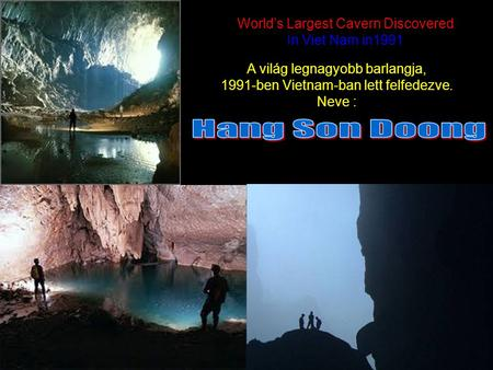 World's Largest Cavern Discovered In Viet Nam in1991 World's Largest Cavern Discovered In Viet Nam in1991 ` A világ legnagyobb barlangja, 1991-ben Vietnam-ban.