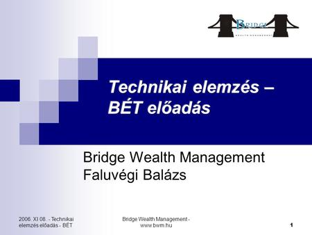 2006. XI 08. - Technikai elemzés előadás - BÉT Bridge Wealth Management - www.bwm.hu 1 Bridge Wealth Management Faluvégi Balázs.