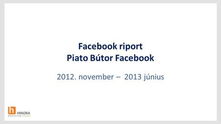 Facebook riport Piato Bútor Facebook 2012. november – 2013 június.