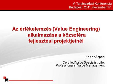 Fodor Árpád Certified Value Specialist-Life, Professional in Value Management V. Tanácsadási Konferencia Budapest, 2011. november 17.