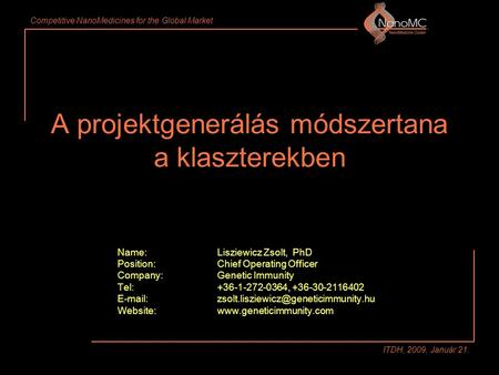 Competitive NanoMedicines for the Global Market ITDH, 2009, Január 21. A projektgenerálás módszertana a klaszterekben Name:Lisziewicz Zsolt, PhD Position:Chief.