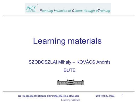1 3rd Transnational Steering Committee Meeting, Brussels 29.01-01.02. 2004. Learning materials SZOBOSZLAI Mihály – KOVÁCS András BUTE Learning materials.