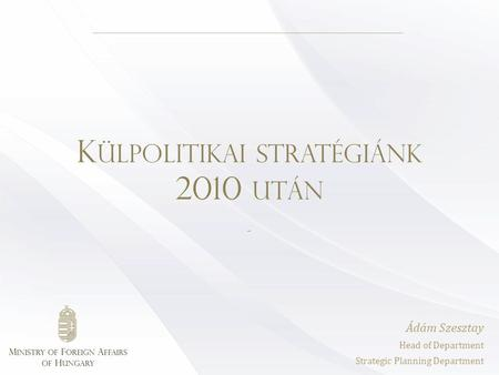 K ÜLPOLITIKAI STRATÉGIÁNK 2010 UTÁN - Ádám Szesztay Head of Department Strategic Planning Department.