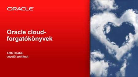 Copyright © 2013, Oracle and/or its affiliates. All rights reserved. 1 Oracle cloud- forgatókönyvek Tóth Csaba vezető architect.