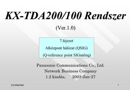 Confidential1 KX-TDA200/100 Rendszer (Ver.1.0) KX-TDA200/100 Rendszer (Ver.1.0) Panasonic Communications Co., Ltd. Network Business Company 1.2 kiadás,