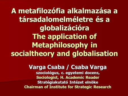 A metafilozófia alkalmazása a társadalomelméletre és a globalizációra The application of Metaphilosophy in socialtheory and globalisation Varga Csaba.