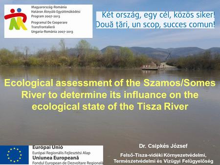 Ecological assessment of the Szamos/Somes River to determine its influance on the ecological state of the Tisza River Dr. Csipkés József Felső-Tisza-vidéki.