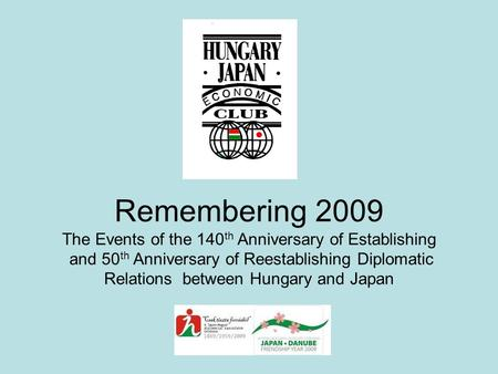 Remembering 2009 The Events of the 140 th Anniversary of Establishing and 50 th Anniversary of Reestablishing Diplomatic Relations between Hungary and.