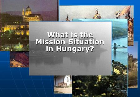 What is the Mission Situation in Hungary?. Dr. György KOVÁCS What Is The Mission Situation In Hungary? Presentation Design by Ed Nickle – United World.