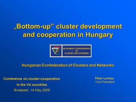 """ Bottom-up"" cluster development and cooperation in Hungary Hungarian Confederation of Clusters and Networks Conference on cluster-cooperation in the V4."
